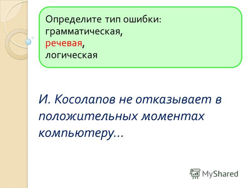 Определите тип ошибки : грамматическая, речевая, логическая И. Косолапов не отказывает в положительных моментах компьютеру...