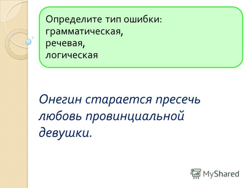 Определите тип ошибки : грамматическая, речевая, логическая Онегин старается пресечь любовь провинциальной девушки.
