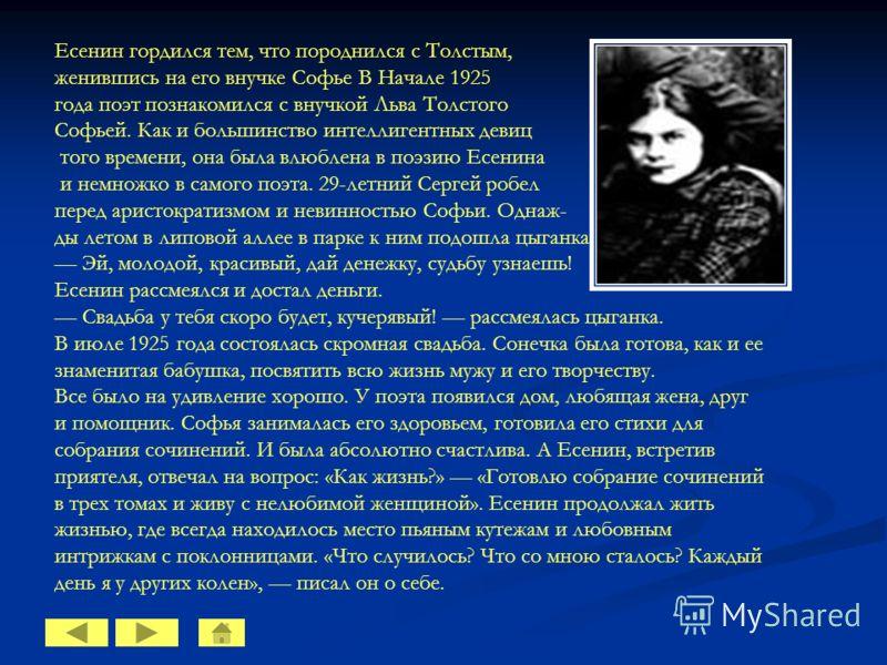 Есенин гордился тем, что породнился с Толстым, женившись на его внучке Софье В Начале 1925 года поэт познакомился с внучкой Льва Толстого Софьей. Как и большинство интеллигентных девиц того времени, она была влюблена в поэзию Есенина и немножко в сам