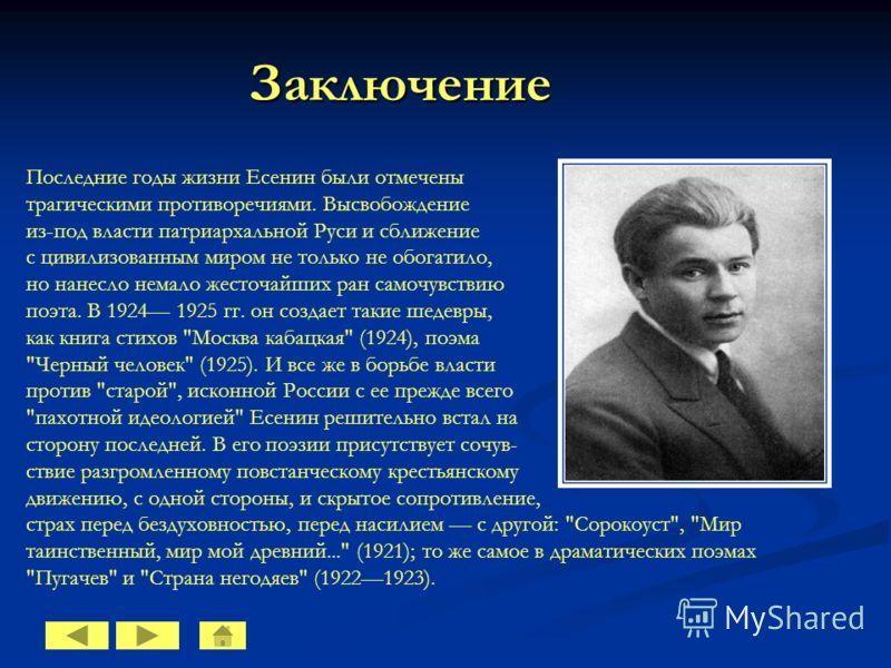Заключение Последние годы жизни Есенин были отмечены трагическими противоречиями. Высвобождение из-под власти патриархальной Руси и сближение с цивилизованным миром не только не обогатило, но нанесло немало жесточайших ран самочувствию поэта. В 1924