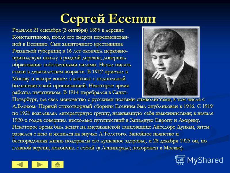 Сергей Есенин Родился 21 сентября (3 октября) 1895 в деревне Константиново, после его смерти переименован- ной в Есенино. Сын зажиточного крестьянина