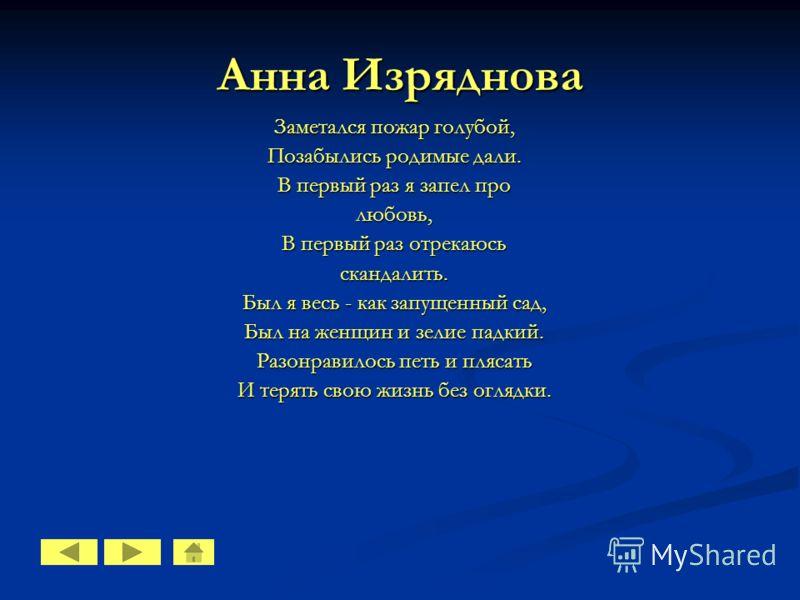 Анна Изряднова Заметался пожар голубой, Позабылись родимые дали. В первый раз я запел про любовь, В первый раз отрекаюсь скандалить. Был я весь - как