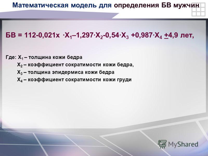 Математическая модель для определения БВ мужчин БВ = 112-0,021х ·X 1 –1,297·X 2 -0,54·X 3 +0,987·X 4 +4,9 лет, Где: X 1 – толщина кожи бедра X 2 – коэффициент сократимости кожи бедра, X 3 – толщина эпидермиса кожи бедра X 4 – коэффициент сократимости