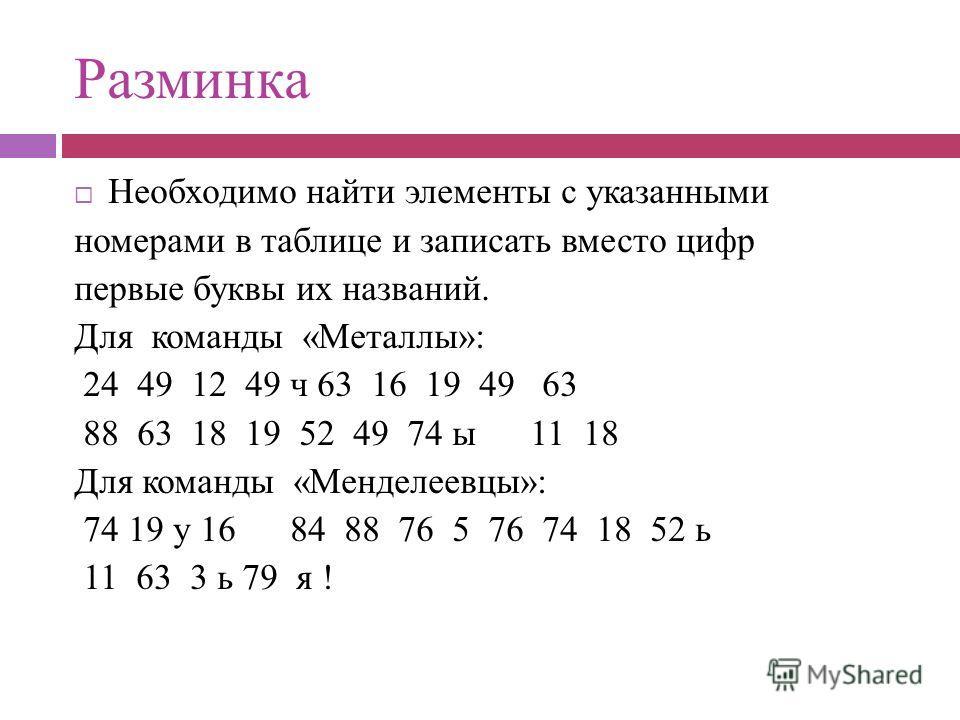 Разминка Необходимо найти элементы с указанными номерами в таблице и записать вместо цифр первые буквы их названий. Для команды «Металлы»: 24 49 12 49 ч 63 16 19 49 63 88 63 18 19 52 49 74 ы 11 18 Для команды «Менделеевцы»: 74 19 у 16 84 88 76 5 76 7
