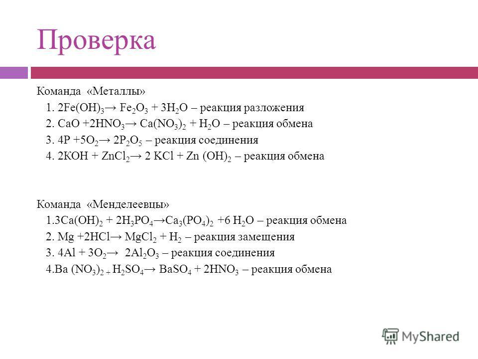 Проверка Команда «Металлы» 1. 2Fе(ОН) 3 Fе 2 О 3 + 3Н 2 О – реакция разложения 2. СаО +2НNО 3 Са(NО 3 ) 2 + Н 2 О – реакция обмена 3. 4Р +5О 2 2Р 2 О 5 – реакция соединения 4. 2КОН + ZnCl 2 2 KCl + Zn (ОН) 2 – реакция обмена Команда «Менделеевцы» 1.3