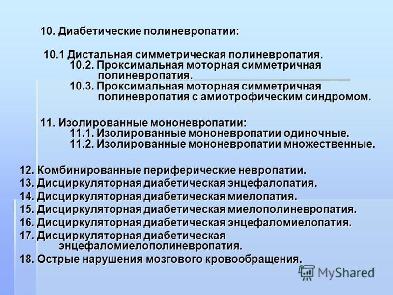10. Диабетические полиневропатии: 10. Диабетические полиневропатии: 10.1 Дистальная симметрическая полиневропатия. 10.2. Проксимальная моторная симметричная полиневропатия. 10.3. Проксимальная моторная симметричная полиневропатия с амиотрофическим си