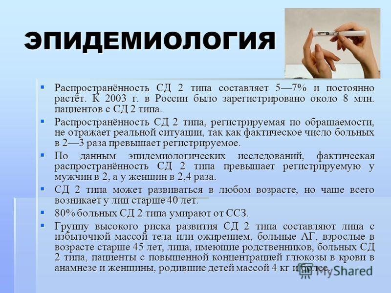 ЭПИДЕМИОЛОГИЯ Распространённость СД 2 типа составляет 57% и постоянно растёт. К 2003 г. в России было зарегистрировано около 8 млн. пациентов с СД 2 типа. Распространённость СД 2 типа составляет 57% и постоянно растёт. К 2003 г. в России было зарегис