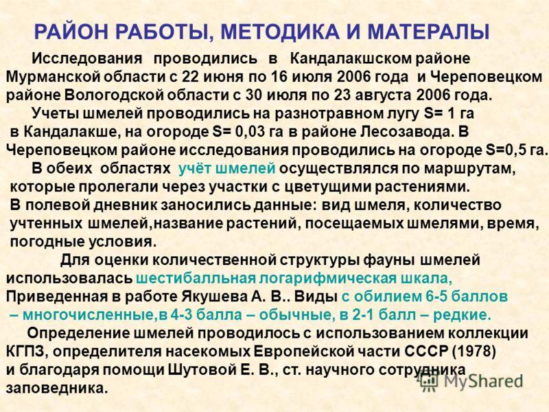 Исследования проводились в Кандалакшском районе Мурманской области с 22 июня по 16 июля 2006 года и Череповецком районе Вологодской области с 30 июля по 23 августа 2006 года. Учеты шмелей проводились на разнотравном лугу S= 1 га в Кандалакше, на огор