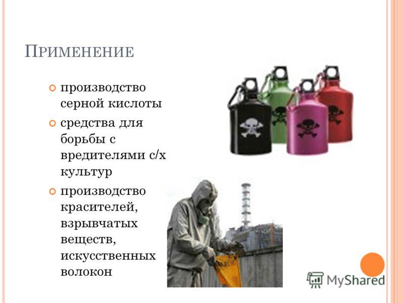 П РИМЕНЕНИЕ производство серной кислоты средства для борьбы с вредителями с/х культур производство красителей, взрывчатых веществ, искусственных волокон