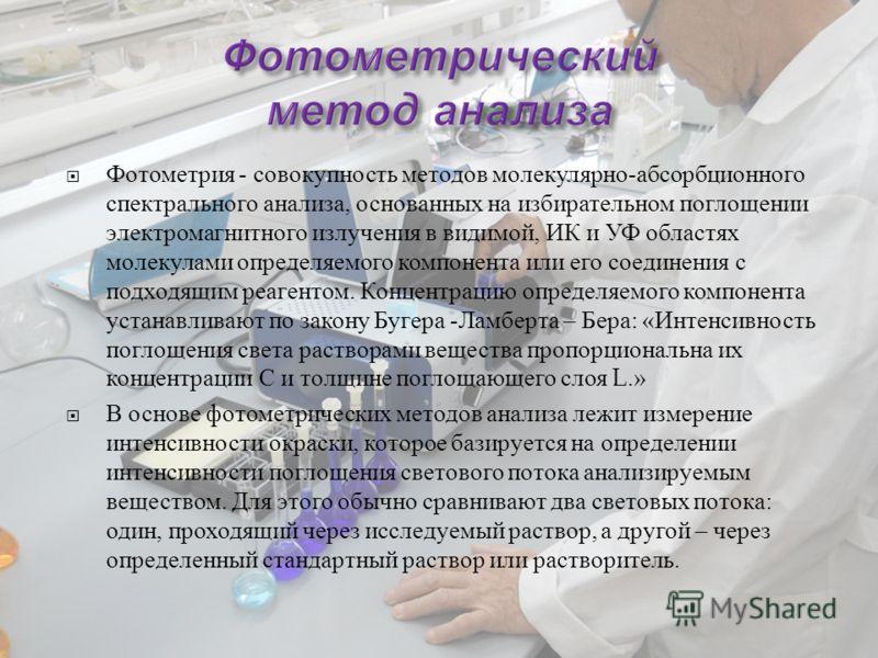Фотометрия - совокупность методов молекулярно - абсорбционного спектрального анализа, основанных на избирательном поглощении электромагнитного излучения в видимой, ИК и УФ областях молекулами определяемого компонента или его соединения с подходящим р
