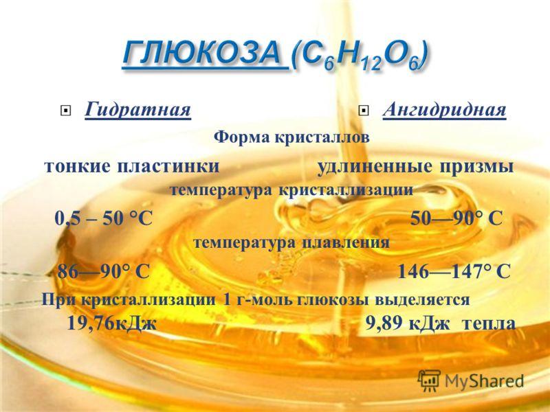 Форма кристаллов тонкие пластинки удлиненные призмы температура кристаллизации 0,5 – 50 ° С 5090° С температура плавления 8690° С 146147° С При кристаллизации 1 г - моль глюкозы выделяется 19,76 кДж 9,89 кДж тепла Гидратная Ангидридная