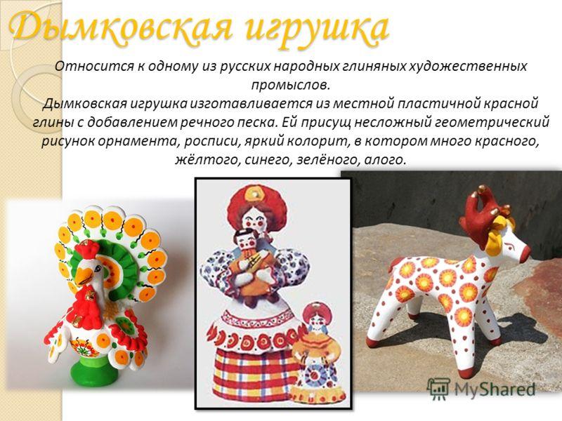 Дымковская игрушка Относится к одному из русских народных глиняных художественных промыслов. Дымковская игрушка изготавливается из местной пластичной красной глины с добавлением речного песка. Ей присущ несложный геометрический рисунок орнамента, рос
