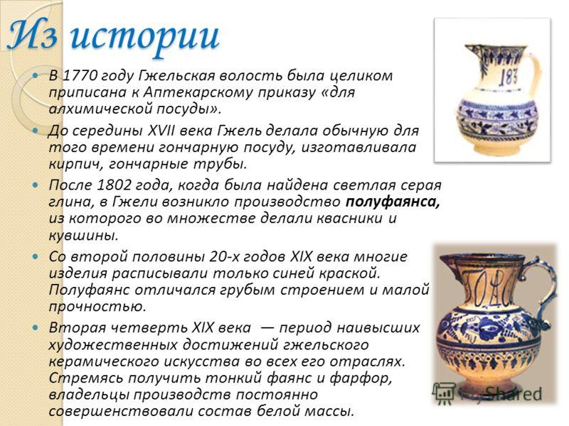 Из истории В 1770 году Гжельская волость была целиком приписана к Аптекарскому приказу «для алхимической посуды». До середины XVII века Гжель делала обычную для того времени гончарную посуду, изготавливала кирпич, гончарные трубы. После 1802 года, ко
