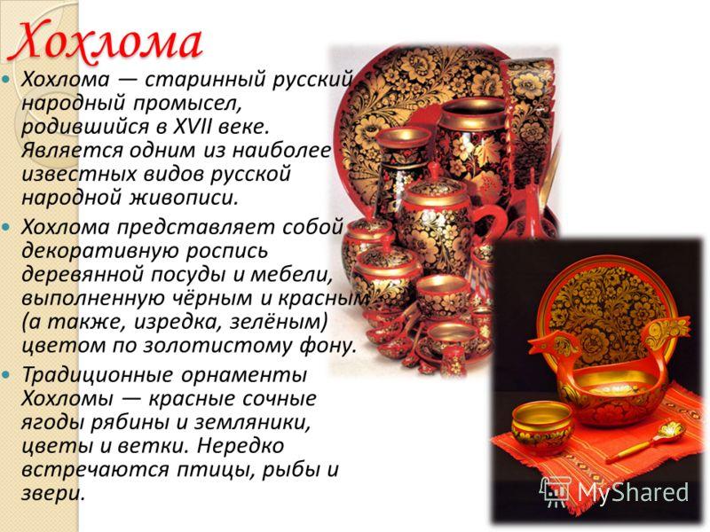 Хохлома Хохлома старинный русский народный промысел, родившийся в XVII веке. Является одним из наиболее известных видов русской народной живописи. Хохлома представляет собой декоративную роспись деревянной посуды и мебели, выполненную чёрным и красны