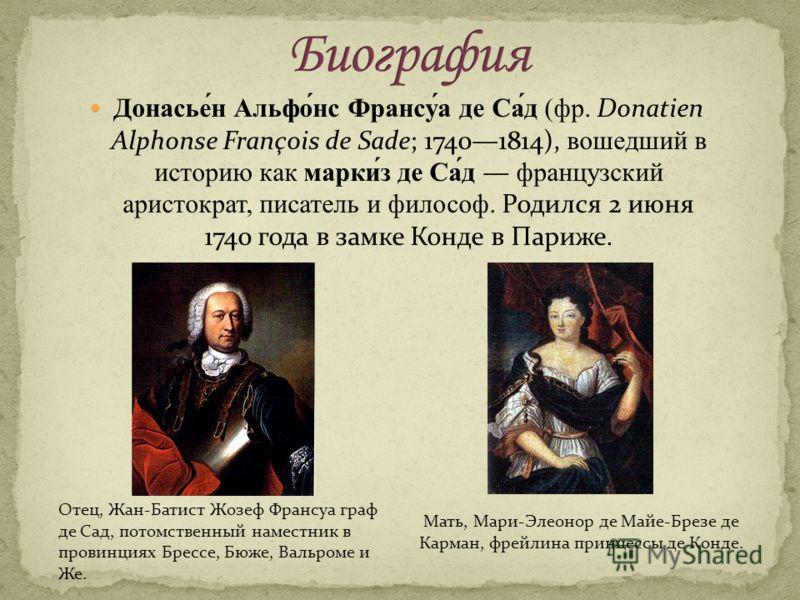 Донасье́н Альфо́нс Франсу́а де Са́д (фр. Donatien Alphonse François de Sade; 17401814), вошедший в историю как марки́з де Са́д французский аристократ, писатель и философ. Родился 2 июня 1740 года в замке Конде в Париже. Отец, Жан-Батист Жозеф Франсуа