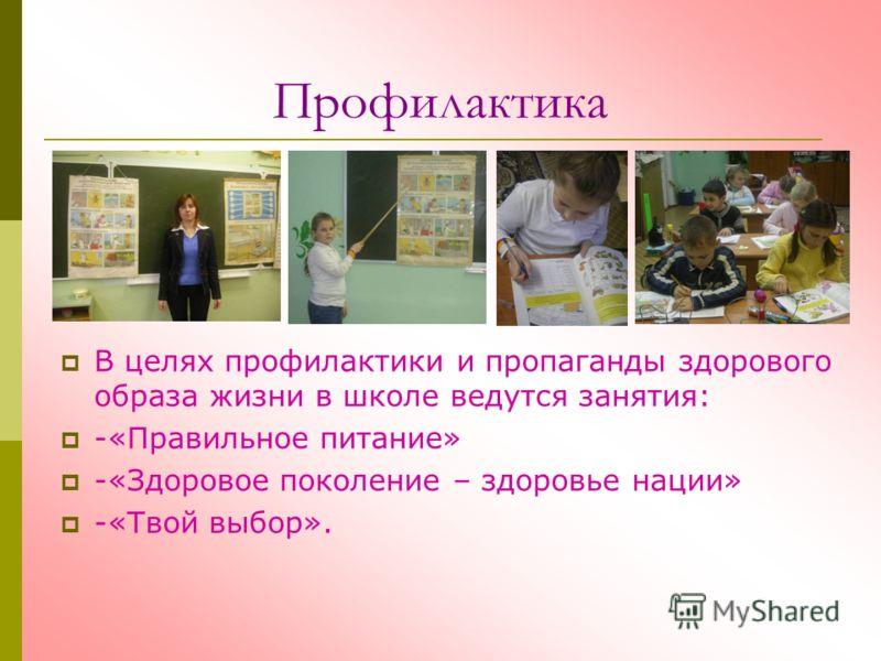 Профилактика В целях профилактики и пропаганды здорового образа жизни в школе ведутся занятия: -«Правильное питание» -«Здоровое поколение – здоровье нации» -«Твой выбор».