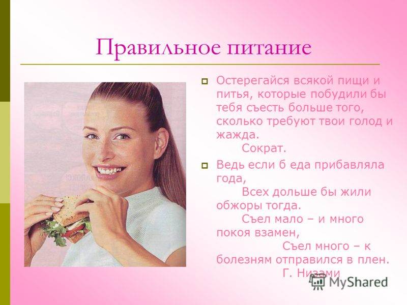 Правильное питание Остерегайся всякой пищи и питья, которые побудили бы тебя съесть больше того, сколько требуют твои голод и жажда. Сократ. Ведь если б еда прибавляла года, Всех дольше бы жили обжоры тогда. Съел мало – и много покоя взамен, Съел мно