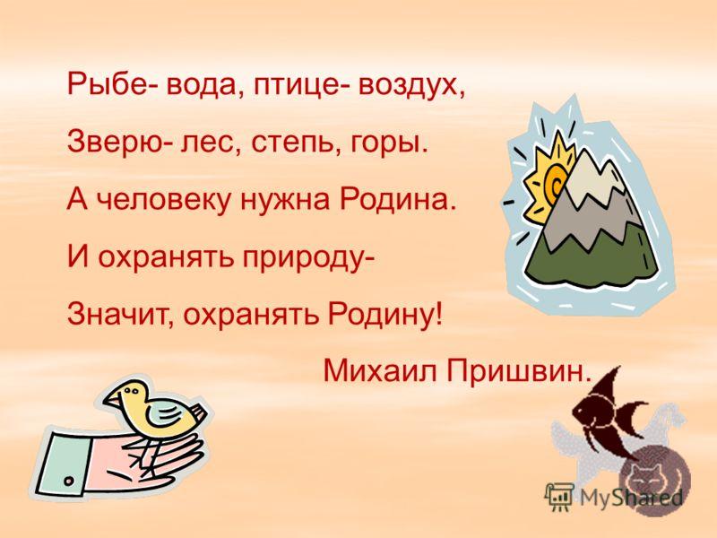 Рыбе- вода, птице- воздух, Зверю- лес, степь, горы. А человеку нужна Родина. И охранять природу- Значит, охранять Родину! Михаил Пришвин.