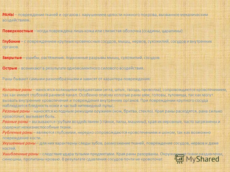 РАНЫ – повреждение тканей и органов с нарушением целости кожного покрова, вызванное механическим воздействием. Поверхностные – когда повреждена лишь кожа или слизистая оболочка (ссадины, царапины) Глубокие – с повреждением крупных кровеносных сосудов