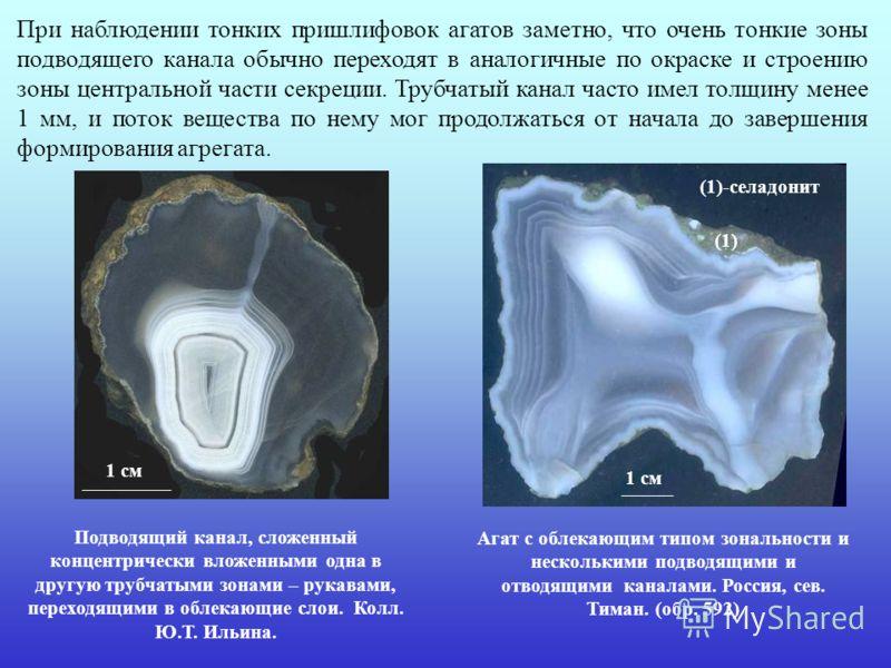 При наблюдении тонких пришлифовок агатов заметно, что очень тонкие зоны подводящего канала обычно переходят в аналогичные по окраске и строению зоны центральной части секреции. Трубчатый канал часто имел толщину менее 1 мм, и поток вещества по нему м