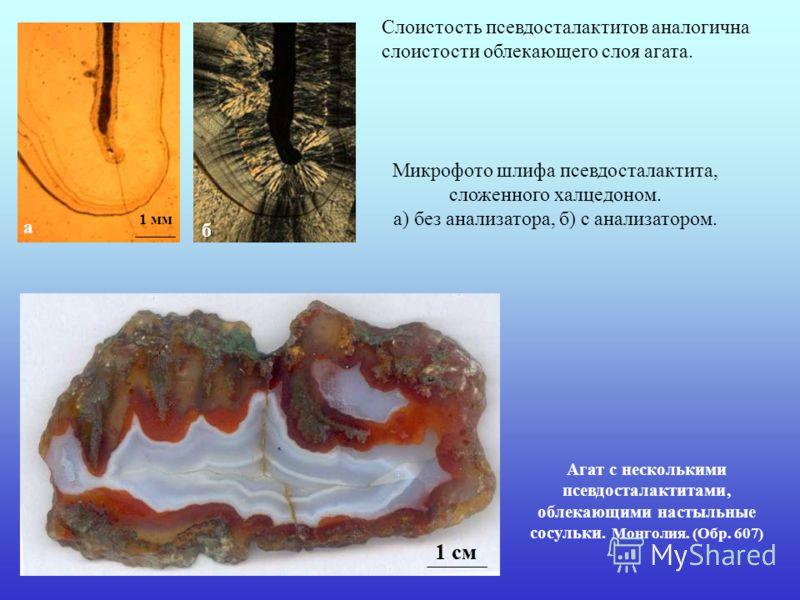 Агат с несколькими псевдосталактитами, облекающими настыльные сосульки. Монголия. (Обр. 607) Микрофото шлифа псевдосталактита, сложенного халцедоном. а) без анализатора, б) с анализатором. Слоистость псевдосталактитов аналогична слоистости облекающег