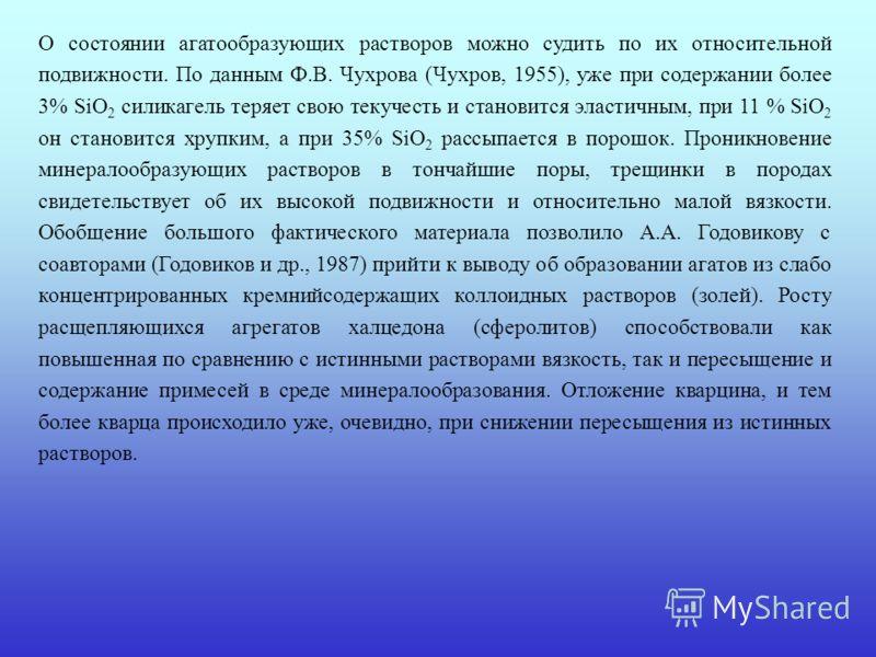 О состоянии агатообразующих растворов можно судить по их относительной подвижности. По данным Ф.В. Чухрова (Чухров, 1955), уже при содержании более 3% SiO 2 силикагель теряет свою текучесть и становится эластичным, при 11 % SiO 2 он становится хрупки