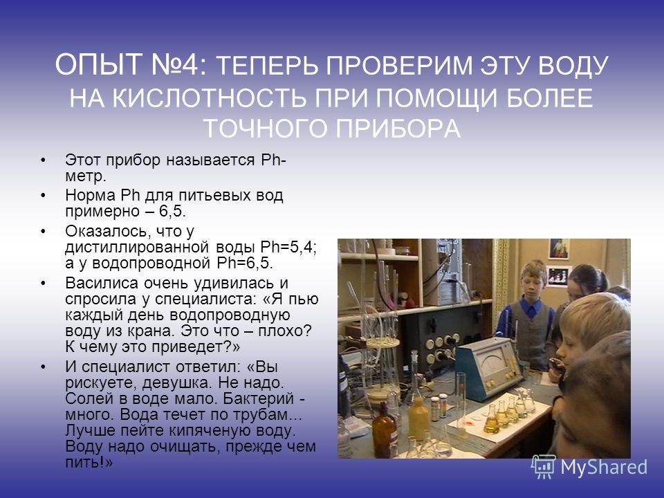 ОПЫТ 4: ТЕПЕРЬ ПРОВЕРИМ ЭТУ ВОДУ НА КИСЛОТНОСТЬ ПРИ ПОМОЩИ БОЛЕЕ ТОЧНОГО ПРИБОРА Этот прибор называется Ph- метр. Норма Ph для питьевых вод примерно – 6,5. Оказалось, что у дистиллированной воды Ph=5,4; а у водопроводной Ph=6,5. Василиса очень удивил