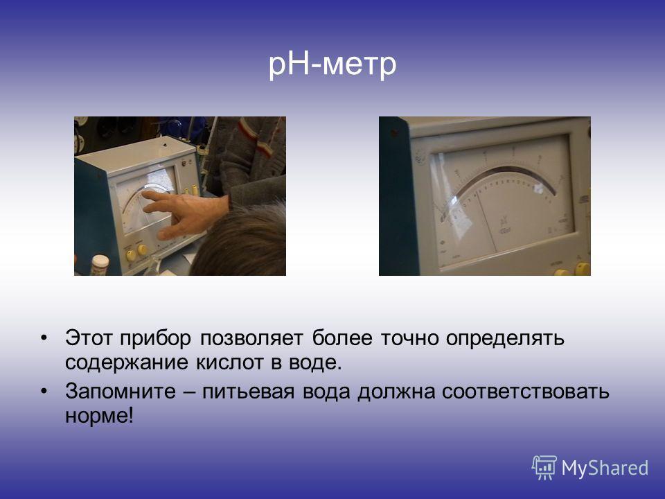 pH-метр Этот прибор позволяет более точно определять содержание кислот в воде. Запомните – питьевая вода должна соответствовать норме!