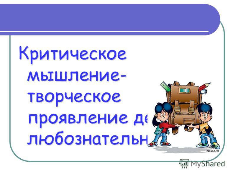 Критическое мышление- творческое проявление детской любознательности.