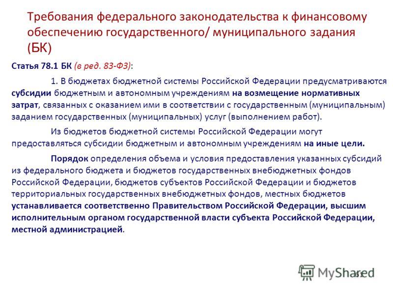 Требования федерального законодательства к финансовому обеспечению государственного/ муниципального задания ( БК) Статья 78.1 БК (в ред. 83-ФЗ): 1. В бюджетах бюджетной системы Российской Федерации предусматриваются субсидии бюджетным и автономным уч