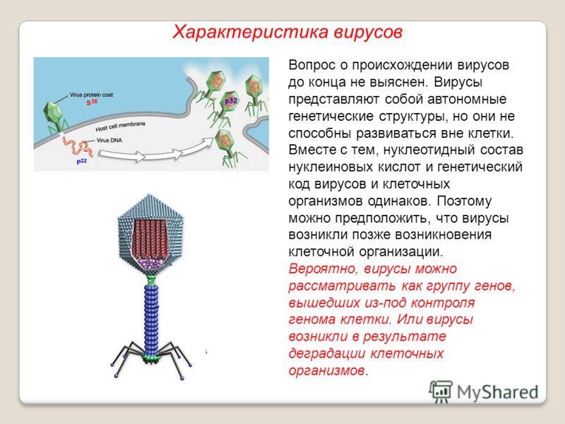 Вопрос о происхождении вирусов до конца не выяснен. Вирусы представляют собой автономные генетические структуры, но они не способны развиваться вне клетки. Вместе с тем, нуклеотидный состав нуклеиновых кислот и генетический код вирусов и клеточных ор