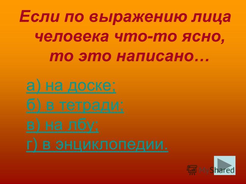 Если по выражению лица человека что-то ясно, то это написано… а) на доске; б) в тетради; в) на лбу; г) в энциклопедии.а) на доске; б) в тетради; в) на лбу; г) в энциклопедии.