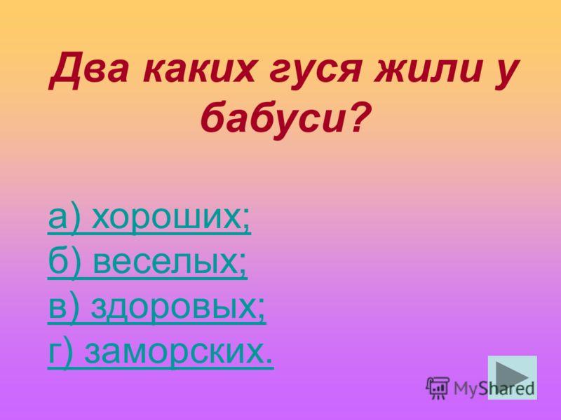 Два каких гуся жили у бабуси? а) хороших; б) веселых; в) здоровых; г) заморских.