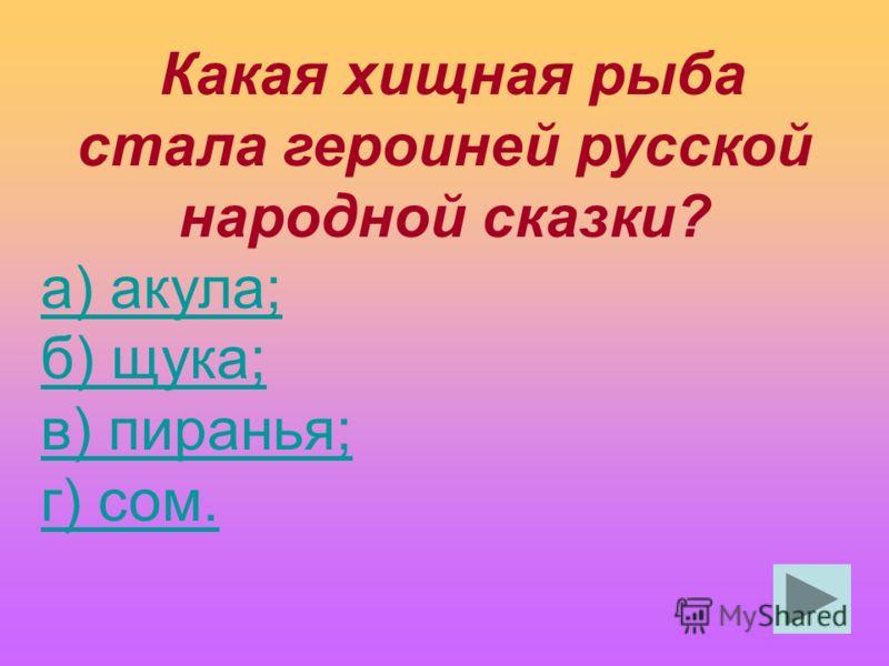 Какая хищная рыба стала героиней русской народной сказки? а) акула; б) щука; в) пиранья; г) сом.