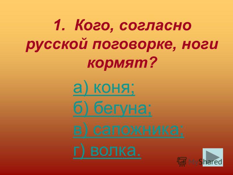 1. Кого, согласно русской поговорке, ноги кормят? а) коня; б) бегуна; в) сапожника; г) волка.