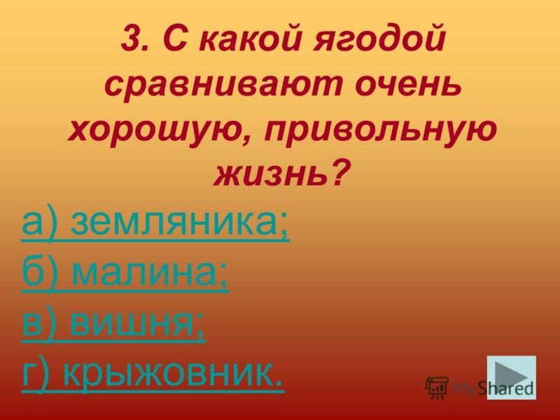 3. С какой ягодой сравнивают очень хорошую, привольную жизнь? а) земляника; б) малина; в) вишня; г) крыжовник.