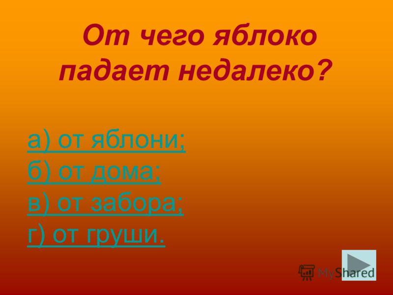 От чего яблоко падает недалеко? а) от яблони; б) от дома; в) от забора; г) от груши.