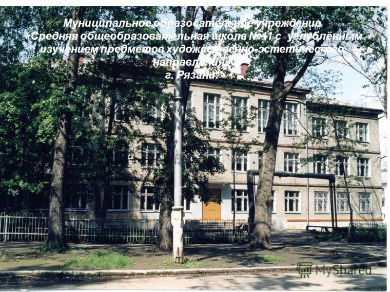 Муниципальное образовательное учреждение « Средняя общеобразовательная школа 11 с углублённым изучением предметов художественно - эстетического направления » г. Рязани.
