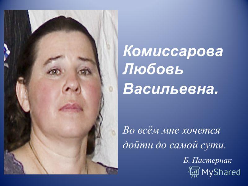 Комиссарова Любовь Васильевна. Во всём мне хочется дойти до самой сути. Б. Пастернак