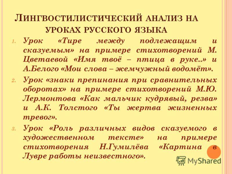 Л ИНГВОСТИЛИСТИЧЕСКИЙ АНАЛИЗ НА УРОКАХ РУССКОГО ЯЗЫКА 1. Урок «Тире между подлежащим и сказуемым» на примере стихотворений М. Цветаевой «Имя твоё – птица в руке..» и А.Белого «Мои слова – жемчужный водомёт». 2. Урок «знаки препинания при сравнительны