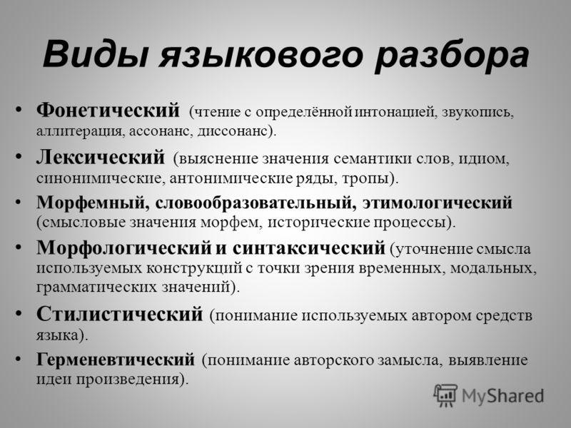 Виды языкового разбора Фонетический ( чтение с определённой интонацией, звукопись, аллитерация, ассонанс, диссонанс ). Лексический ( выяснение значения семантики слов, идиом, синонимические, антонимические ряды, тропы ). Морфемный, словообразовательн
