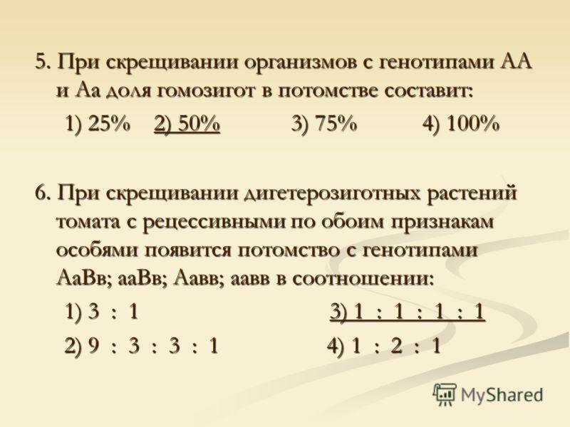 5. При скрещивании организмов с генотипами АА и Аа доля гомозигот в потомстве составит: 1) 25% 2) 50% 3) 75% 4) 100% 1) 25% 2) 50% 3) 75% 4) 100% 6. При скрещивании дигетерозиготных растений томата с рецессивными по обоим признакам особями появится п