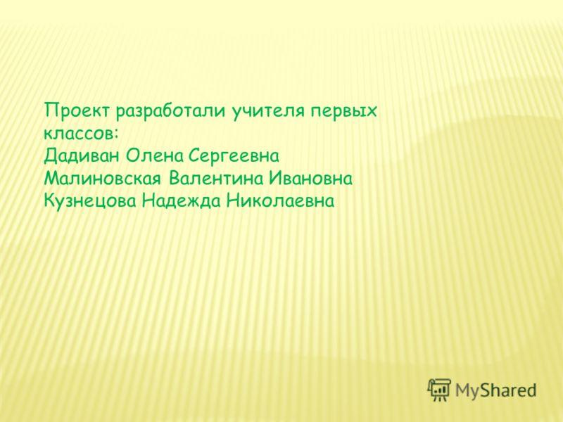 Проект разработали учителя первых классов: Дадиван Олена Сергеевна Малиновская Валентина Ивановна Кузнецова Надежда Николаевна