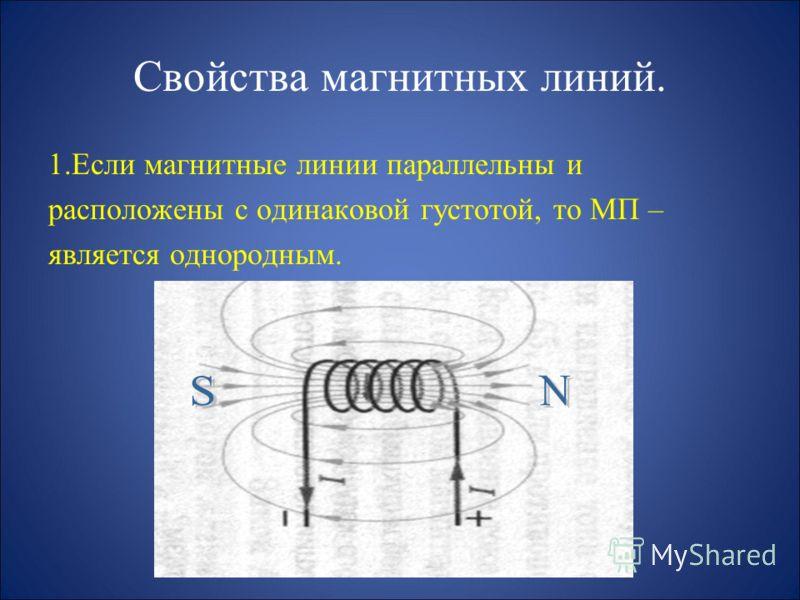 Свойства магнитных линий. Если магнитные линии искривлены и расположены с неодинаковой густотой, то МП – является неоднородным.