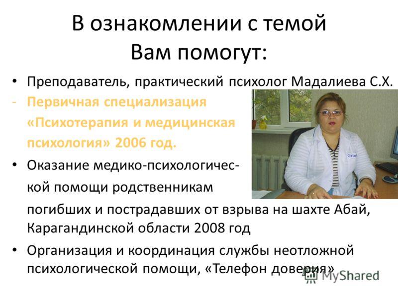 В ознакомлении с темой Вам помогут: Преподаватель, практический психолог Мадалиева С.Х. -Первичная специализация «Психотерапия и медицинская психология» 2006 год. Оказание медико-психологичес- кой помощи родственникам погибших и пострадавших от взрыв