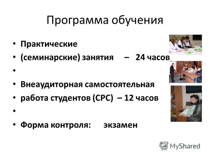 Программа обучения Практические (семинарские) занятия – 24 часов Внеаудиторная самостоятельная работа студентов (СРС) – 12 часов Форма контроля: экзамен