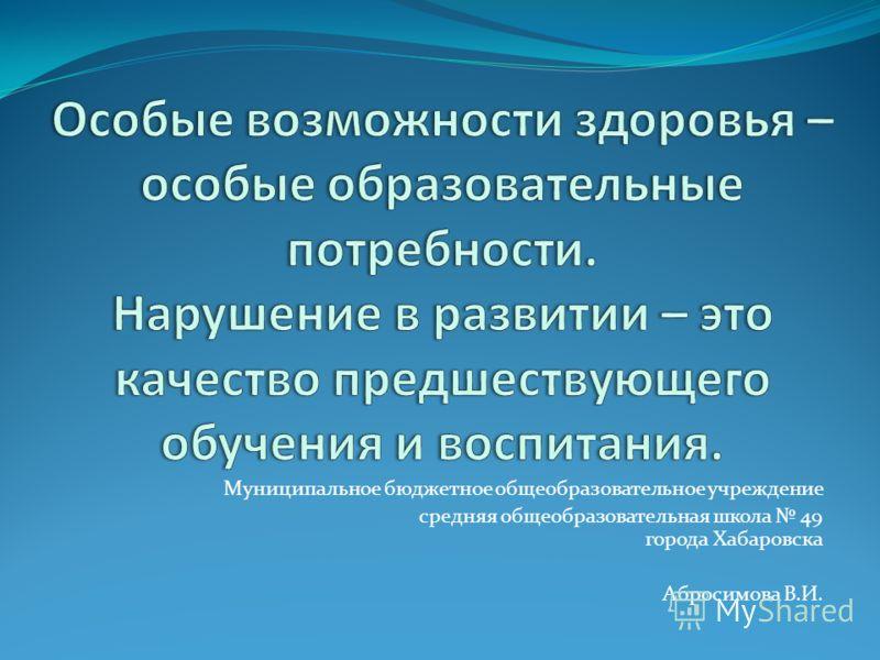 Муниципальное бюджетное общеобразовательное учреждение средняя общеобразовательная школа 49 города Хабаровска Абросимова В.И.