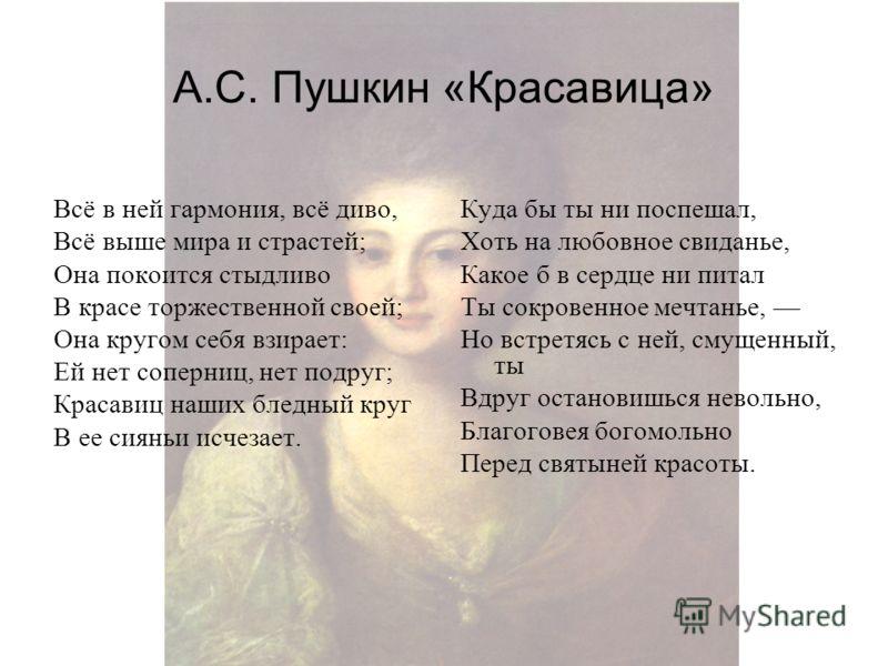 А.С. Пушкин «Красавица» Всё в ней гармония, всё диво, Всё выше мира и страстей; Она покоится стыдливо В красе торжественной своей; Она кругом себя взирает: Ей нет соперниц, нет подруг; Красавиц наших бледный круг В ее сияньи исчезает. Куда бы ты ни п