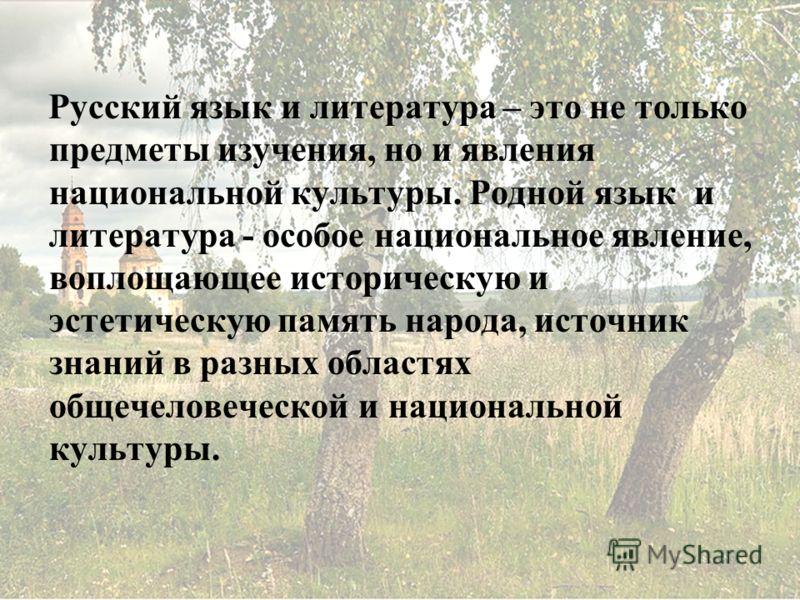 Русский язык и литература – это не только предметы изучения, но и явления национальной культуры. Родной язык и литература - особое национальное явление, воплощающее историческую и эстетическую память народа, источник знаний в разных областях общечело