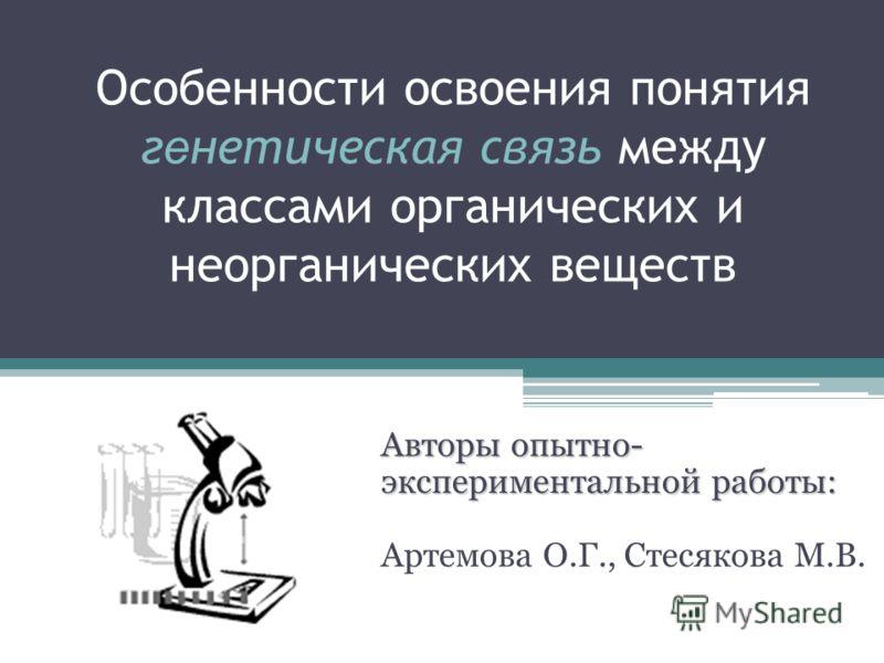 Особенности освоения понятия г е нетическая связь между классами органических и неорганических веществ Авторы опытно- экспериментальной работы: Артемова О.Г., Стесякова М.В.